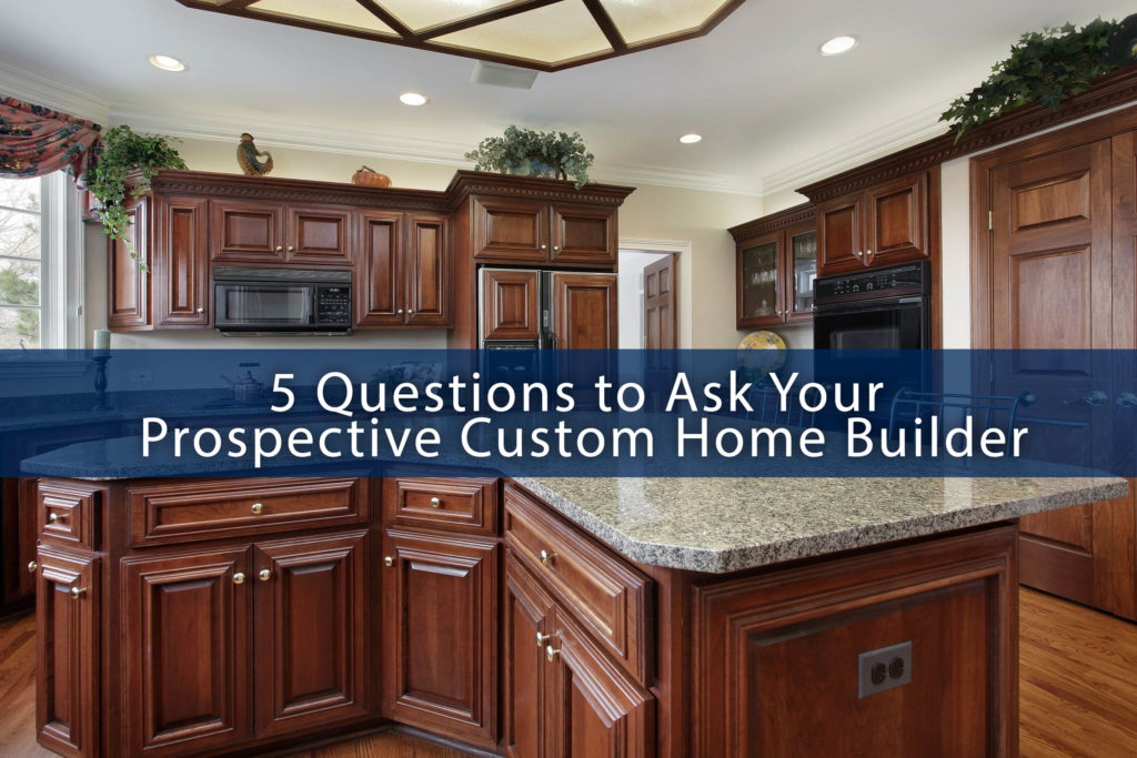 5 Questions To Ask Your Prospective Custom Home Builder