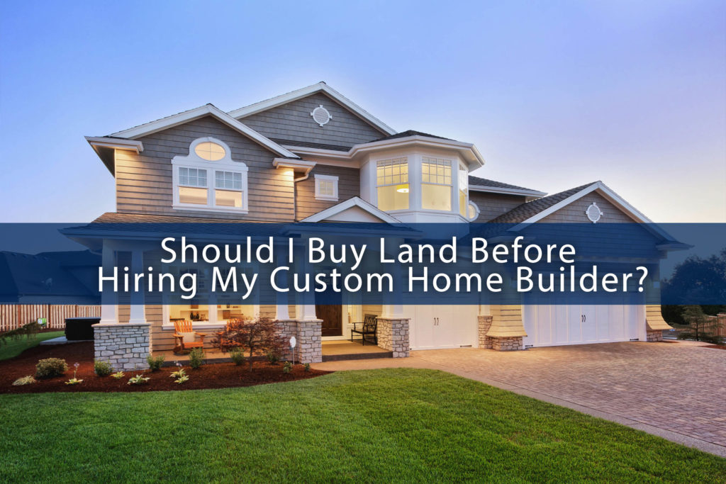 Should i buy land before hiring my custom home builder for My custom home